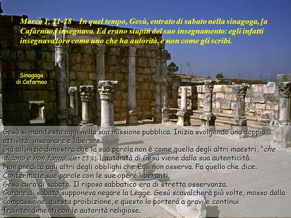 Marco 1, 21-28 In quel tempo, Gesù, entrato di sabato nella sinagoga, [a Cafàrnao,] insegnava. Ed erano stupiti del suo insegnamento: egli infatti insegnava loro come uno che ha autorità, e non come gli scribi.